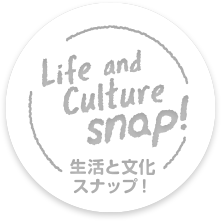 Life and Culture snap! 生活と文化スナップ!